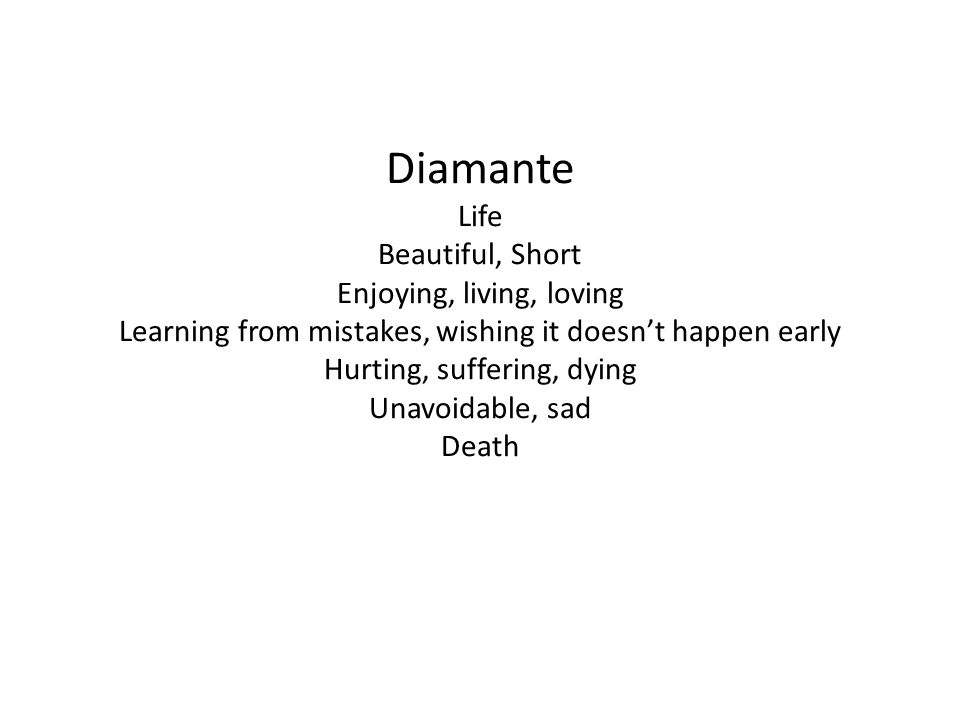Diamante Life Beautiful, Short Enjoying, living, loving Learning from mistakes, wishing it doesn't happen early Hurting, suffering, dying Unavoidable, sad Death