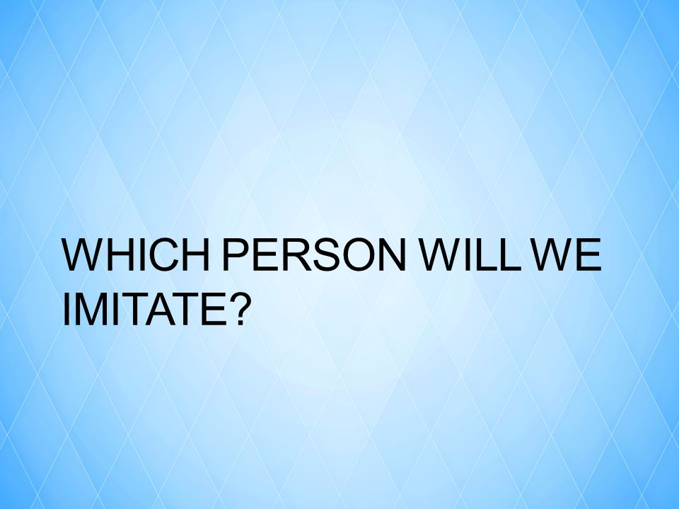 WHICH PERSON WILL WE IMITATE