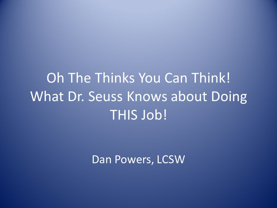 Oh The Thinks You Can Think! What Dr. Seuss Knows about Doing THIS Job! Dan Powers, LCSW