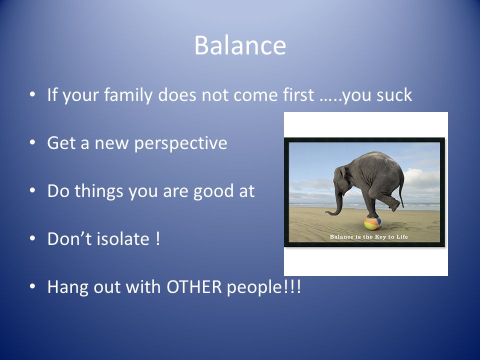 Balance If your family does not come first …..you suck Get a new perspective Do things you are good at Don't isolate ! Hang out with OTHER people!!!