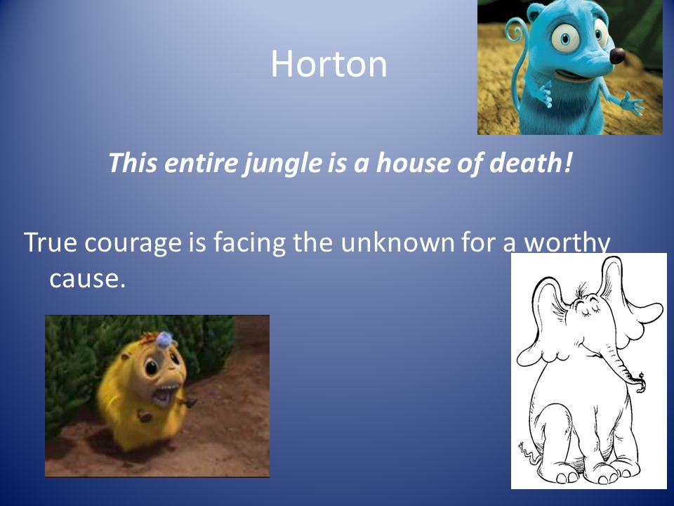 Horton This entire jungle is a house of death! True courage is facing the unknown for a worthy cause.