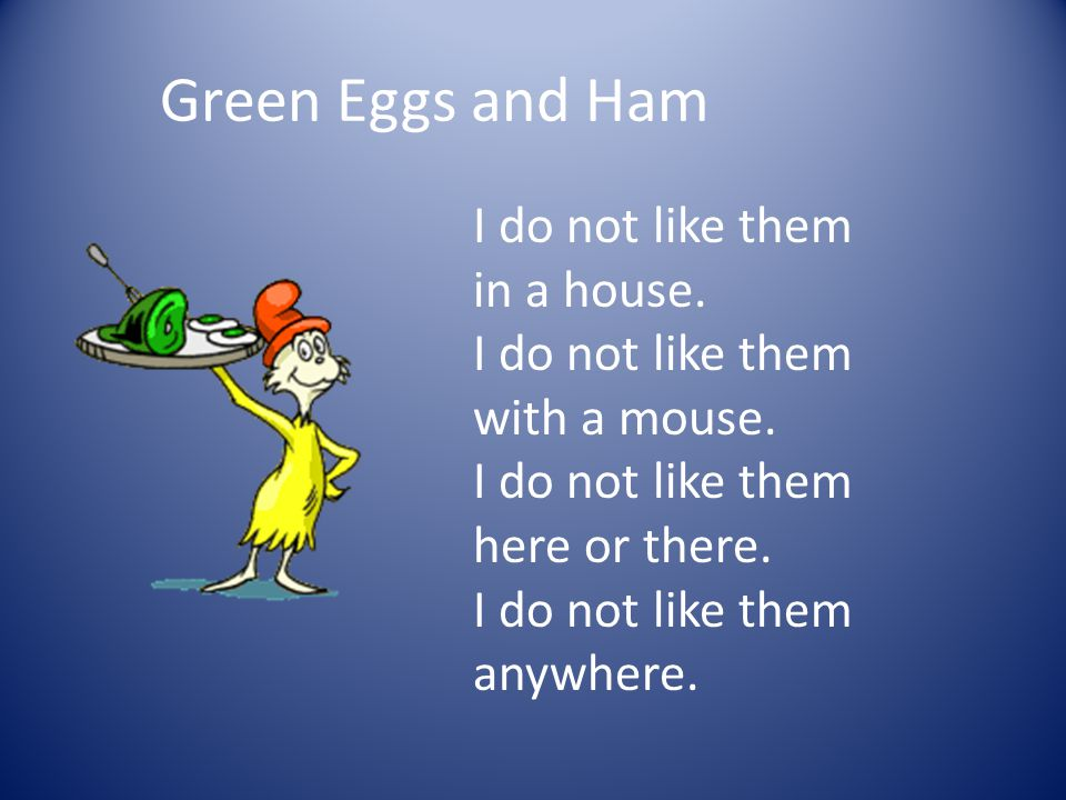 Green Eggs and Ham I do not like them in a house. I do not like them with a mouse. I do not like them here or there. I do not like them anywhere.