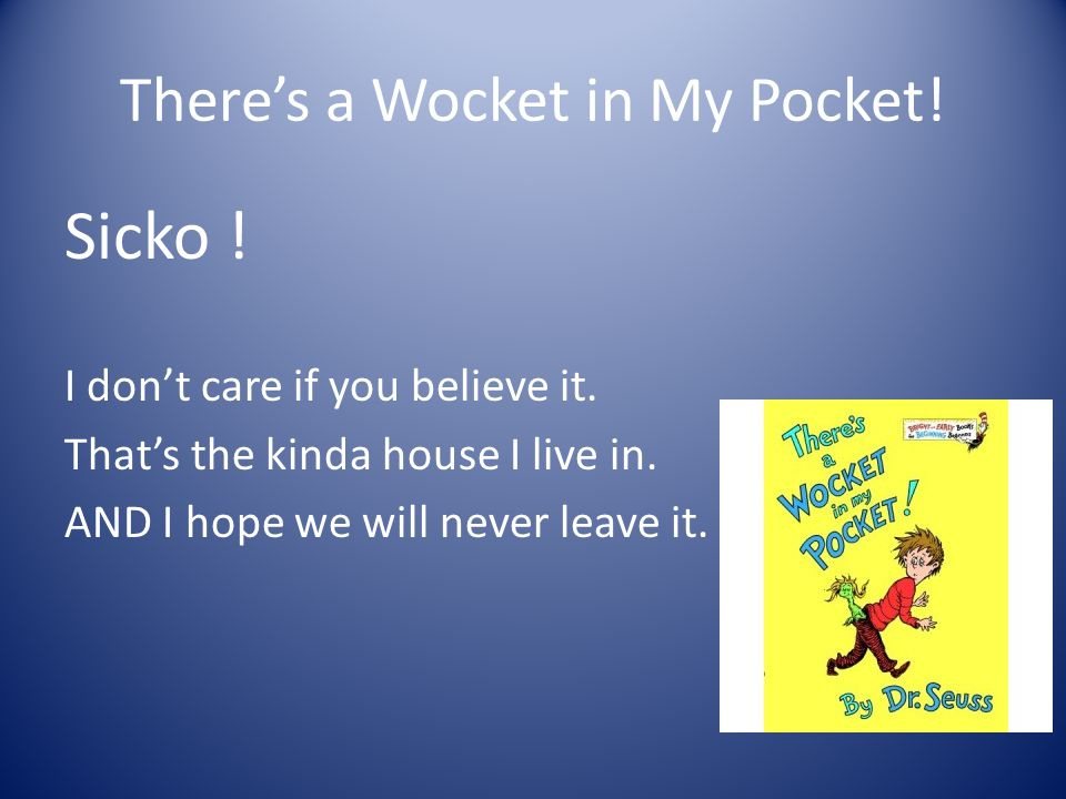 There's a Wocket in My Pocket! Sicko ! I don't care if you believe it. That's the kinda house I live in. AND I hope we will never leave it.