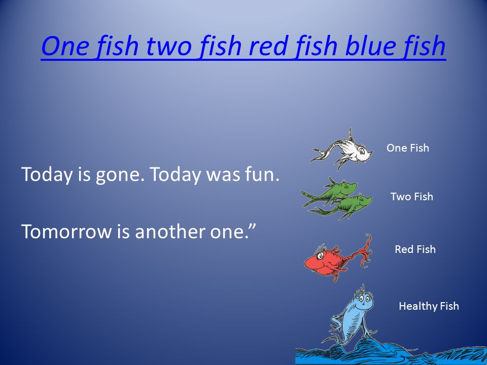 """One fish two fish red fish blue fish Today is gone. Today was fun. Tomorrow is another one."""" One Fish Two Fish Red Fish Healthy Fish"""