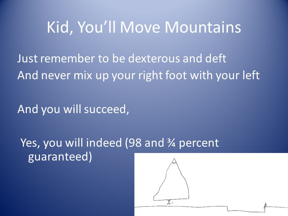 Kid, You'll Move Mountains Just remember to be dexterous and deft And never mix up your right foot with your left And you will succeed, Yes, you will