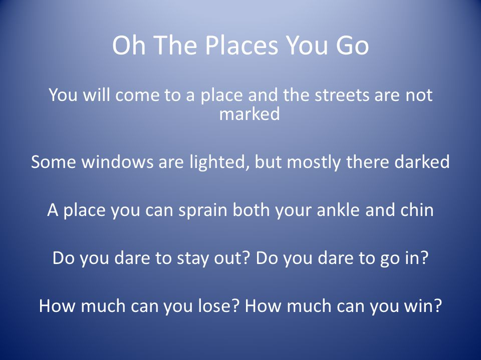 Oh The Places You Go You will come to a place and the streets are not marked Some windows are lighted, but mostly there darked A place you can sprain