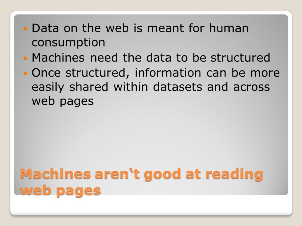 Machines aren't good at reading web pages Data on the web is meant for human consumption Machines need the data to be structured Once structured, info