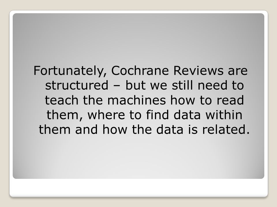 Fortunately, Cochrane Reviews are structured – but we still need to teach the machines how to read them, where to find data within them and how the da