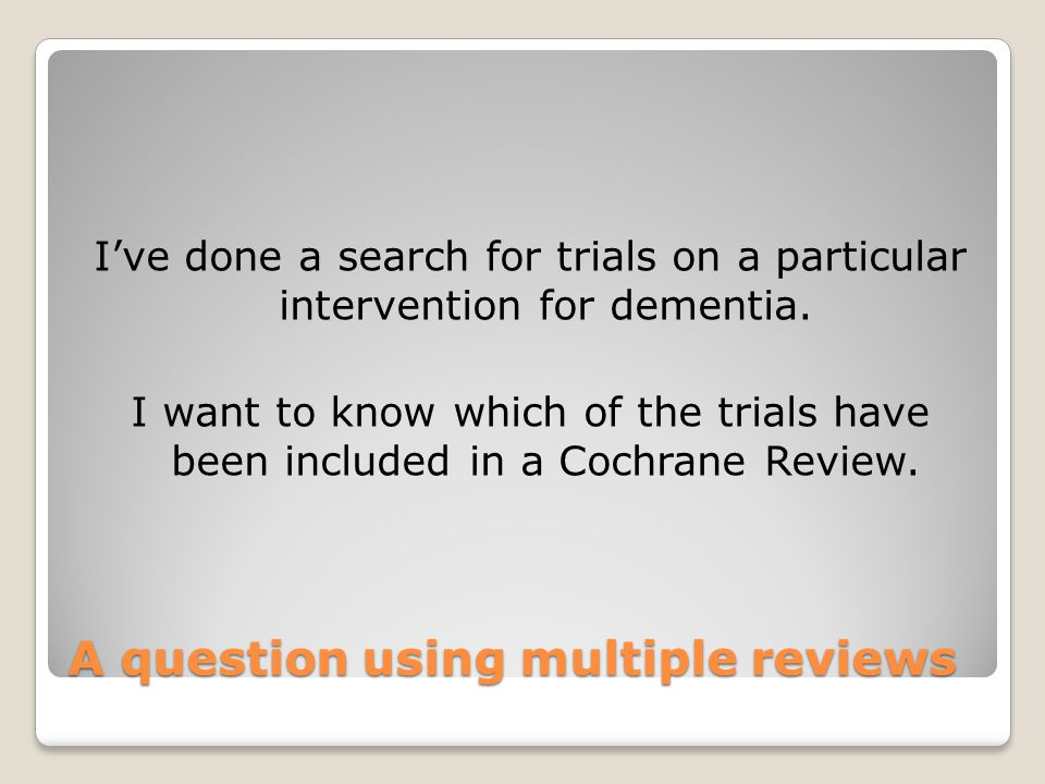 A question using multiple reviews I've done a search for trials on a particular intervention for dementia. I want to know which of the trials have bee