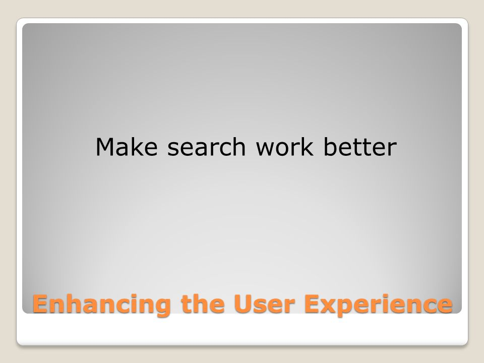 Make search work better Enhancing the User Experience