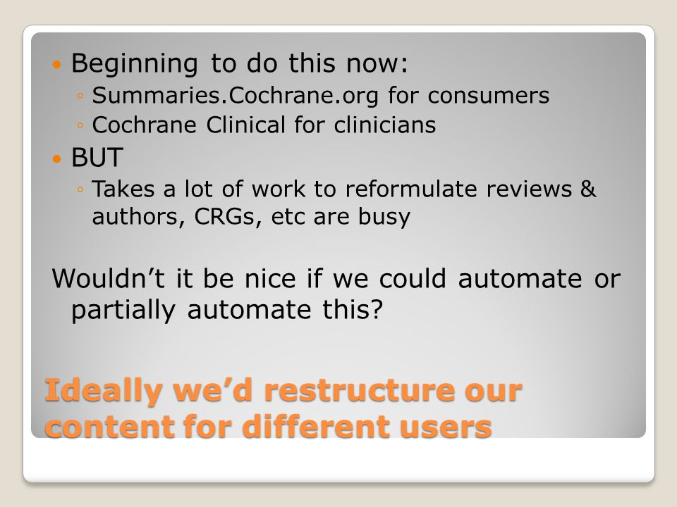 Ideally we'd restructure our content for different users Beginning to do this now: ◦Summaries.Cochrane.org for consumers ◦Cochrane Clinical for clinic