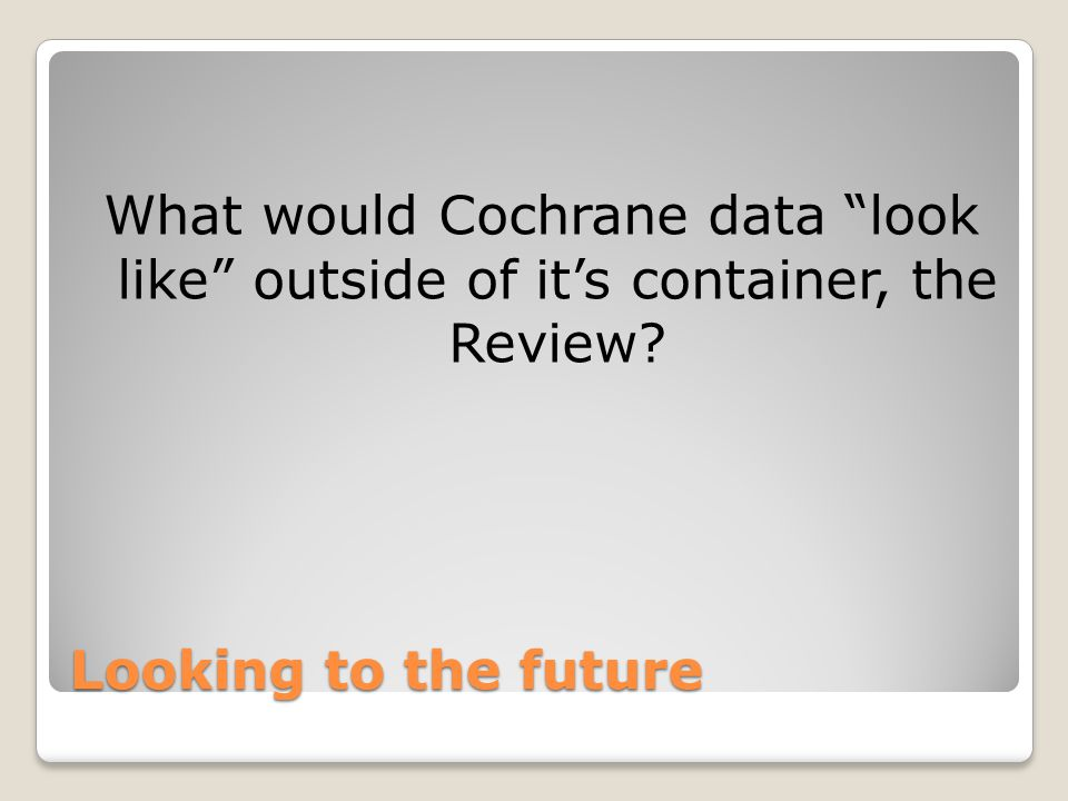 "Looking to the future What would Cochrane data ""look like"" outside of it's container, the Review?"