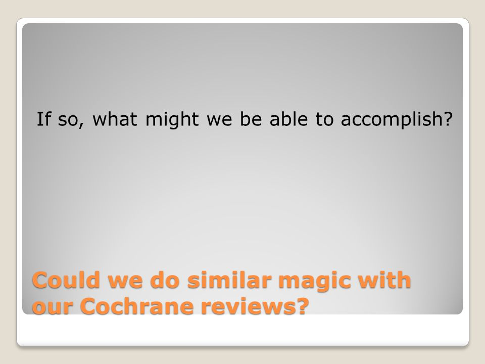Could we do similar magic with our Cochrane reviews? If so, what might we be able to accomplish?
