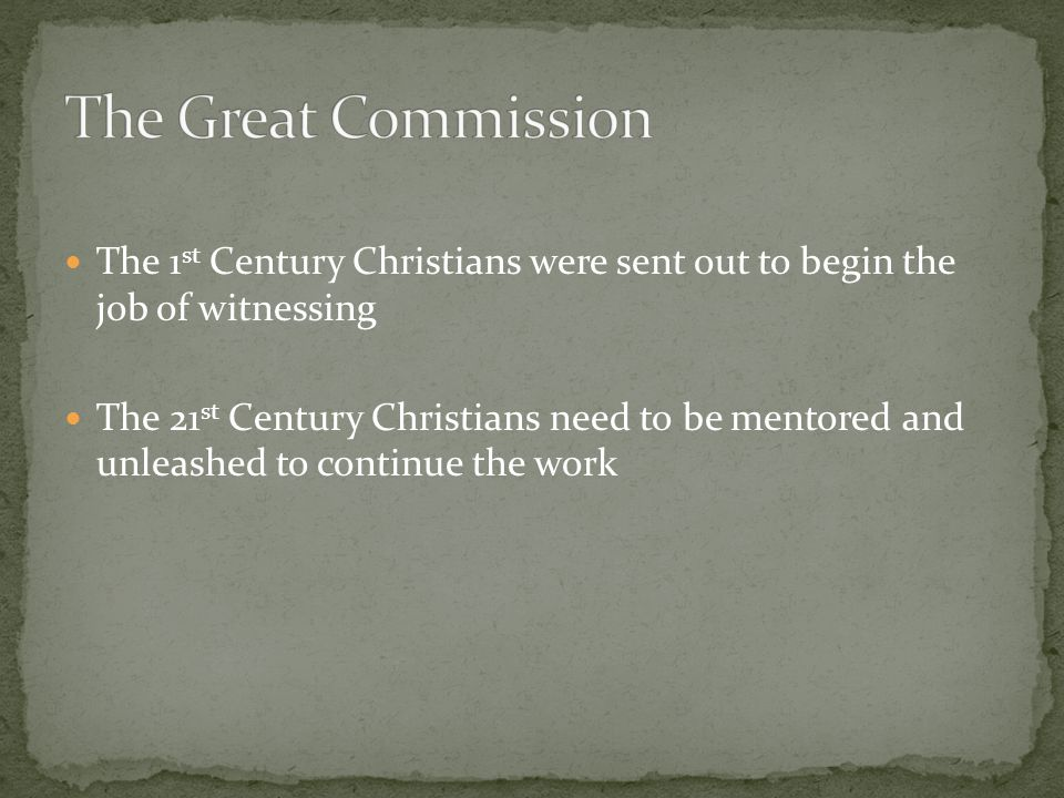 The 1 st Century Christians were sent out to begin the job of witnessing The 21 st Century Christians need to be mentored and unleashed to continue the work
