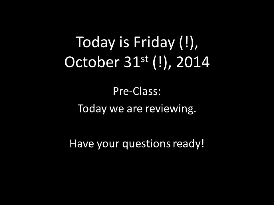 Today is Friday (!), October 31 st (!), 2014 Pre-Class: Today we are reviewing.