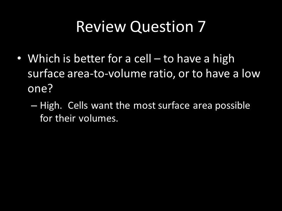 Review Question 7 Which is better for a cell – to have a high surface area-to-volume ratio, or to have a low one.