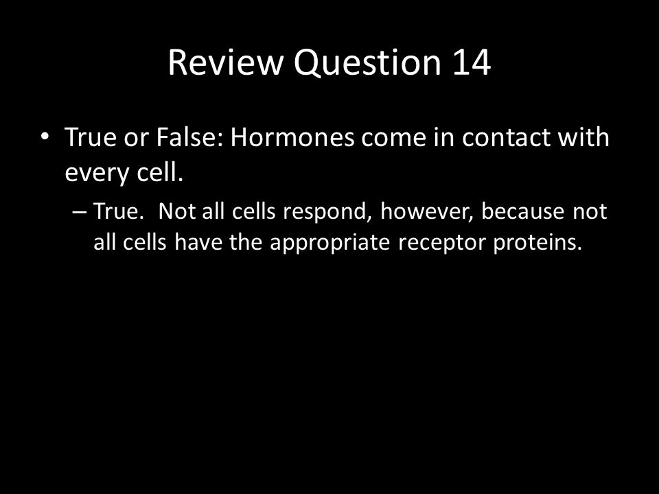 Review Question 14 True or False: Hormones come in contact with every cell.