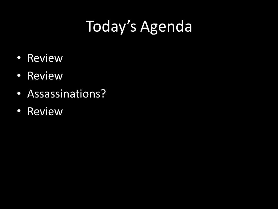 Today's Agenda Review Assassinations Review