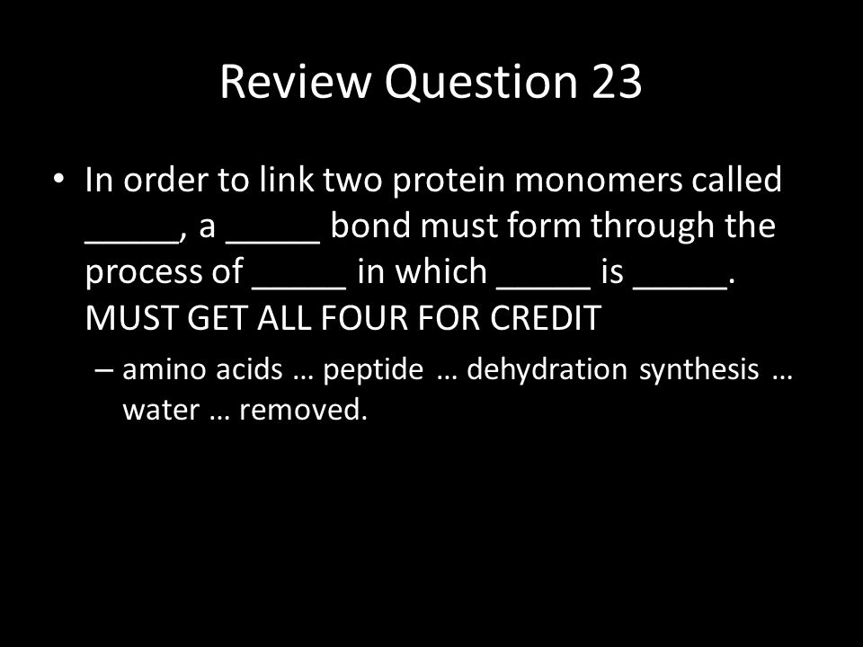 Review Question 23 In order to link two protein monomers called _____, a _____ bond must form through the process of _____ in which _____ is _____.