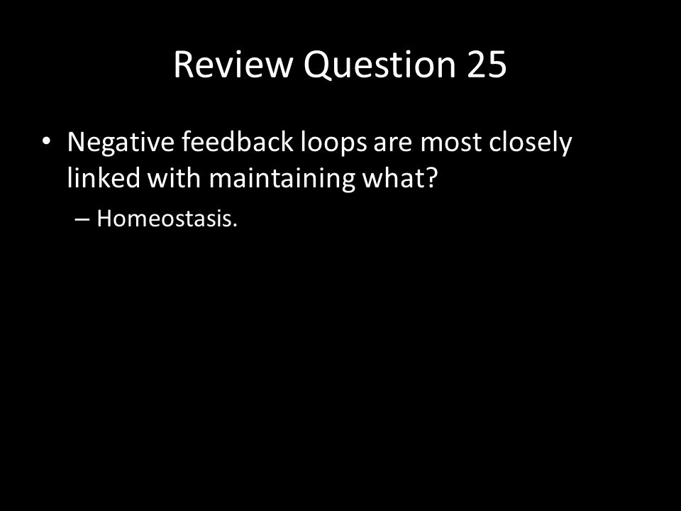Review Question 25 Negative feedback loops are most closely linked with maintaining what.