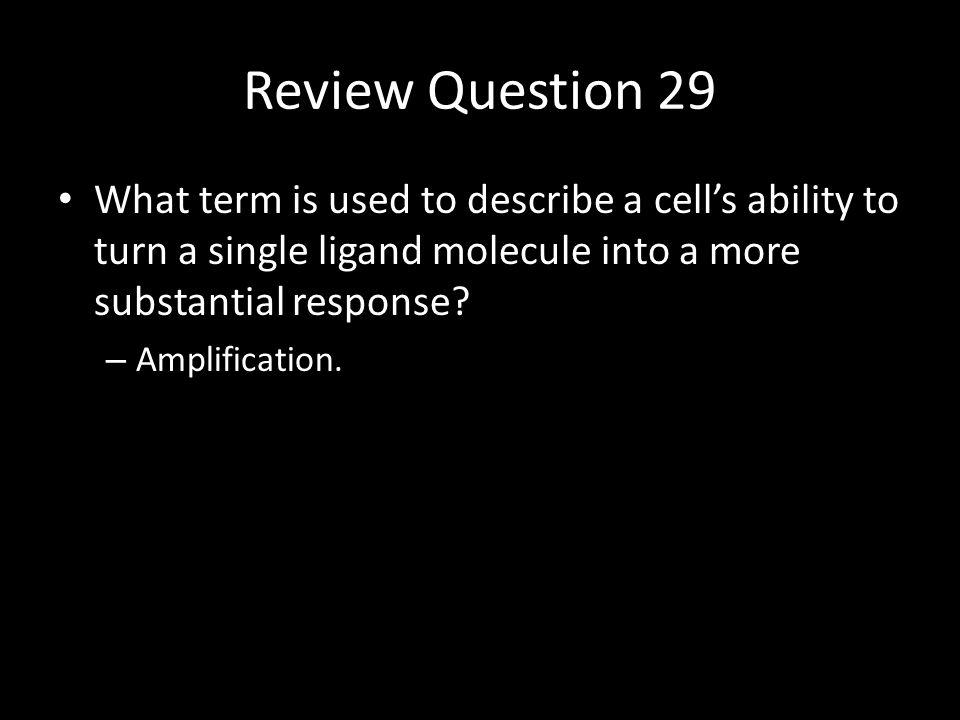 Review Question 29 What term is used to describe a cell's ability to turn a single ligand molecule into a more substantial response.