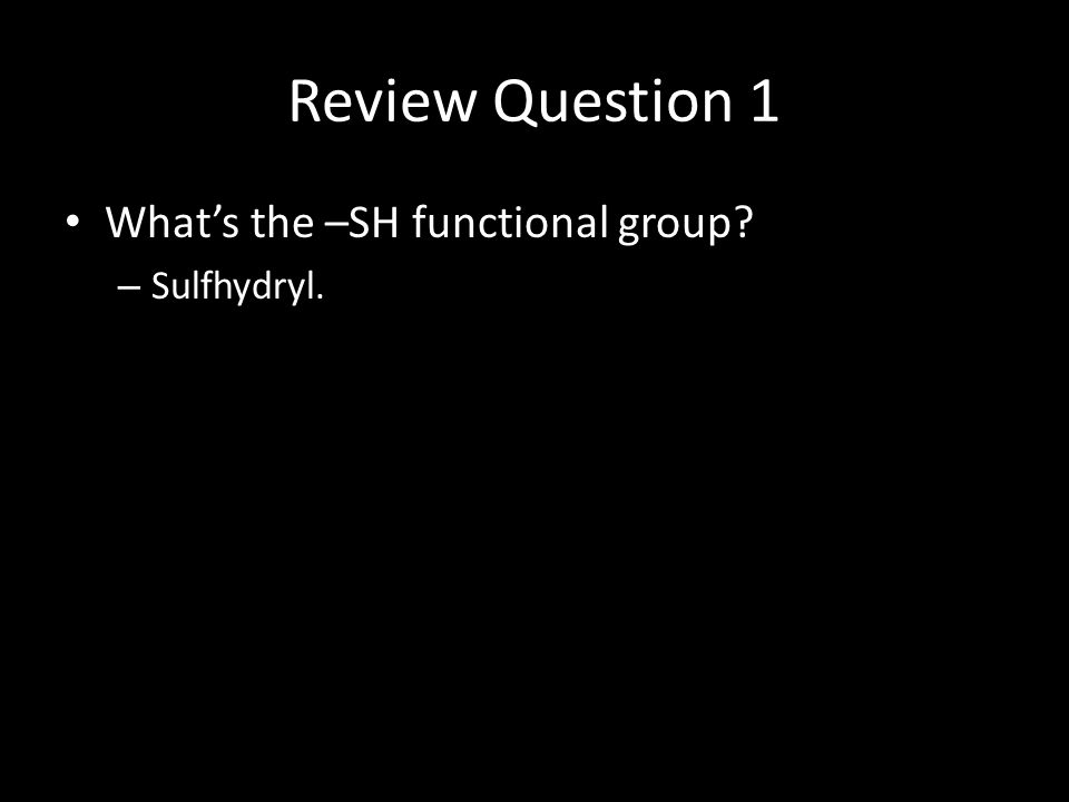 Review Question 1 What's the –SH functional group – Sulfhydryl.