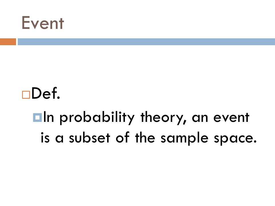 Event  Def.  In probability theory, an event is a subset of the sample space.