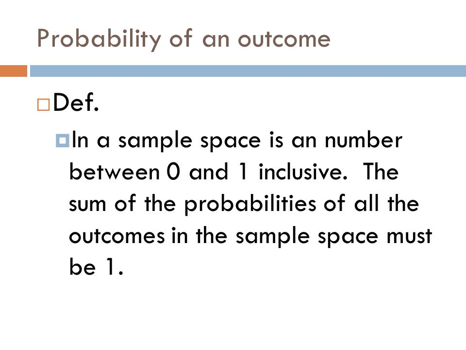 Probability of an outcome  Def.  In a sample space is an number between 0 and 1 inclusive.