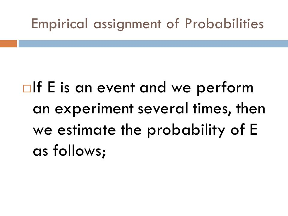 Empirical assignment of Probabilities  If E is an event and we perform an experiment several times, then we estimate the probability of E as follows;