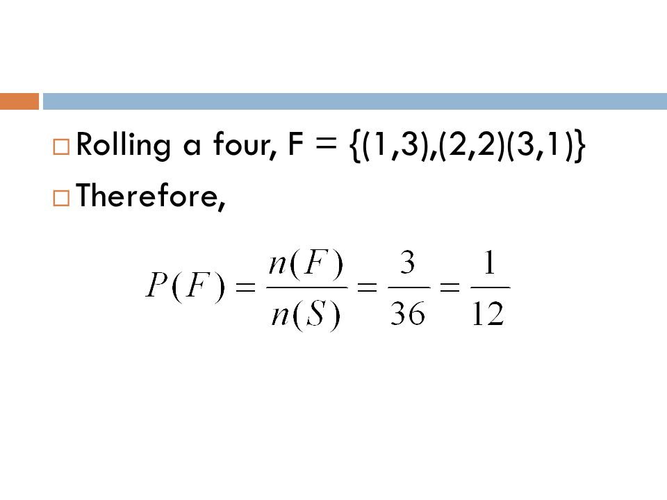  Rolling a four, F = {(1,3),(2,2)(3,1)}  Therefore,