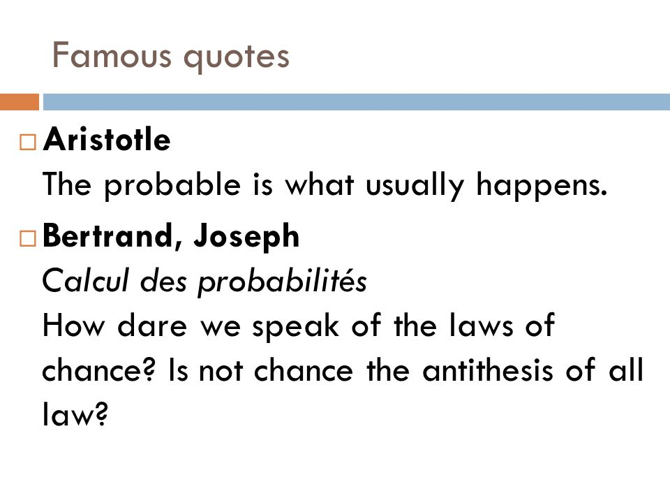 Famous quotes  Aristotle The probable is what usually happens.