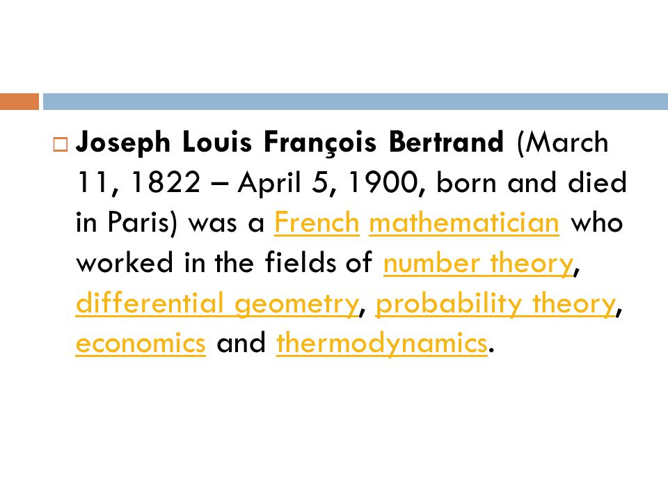  Joseph Louis François Bertrand (March 11, 1822 – April 5, 1900, born and died in Paris) was a French mathematician who worked in the fields of number theory, differential geometry, probability theory, economics and thermodynamics.Frenchmathematiciannumber theory differential geometryprobability theory economicsthermodynamics