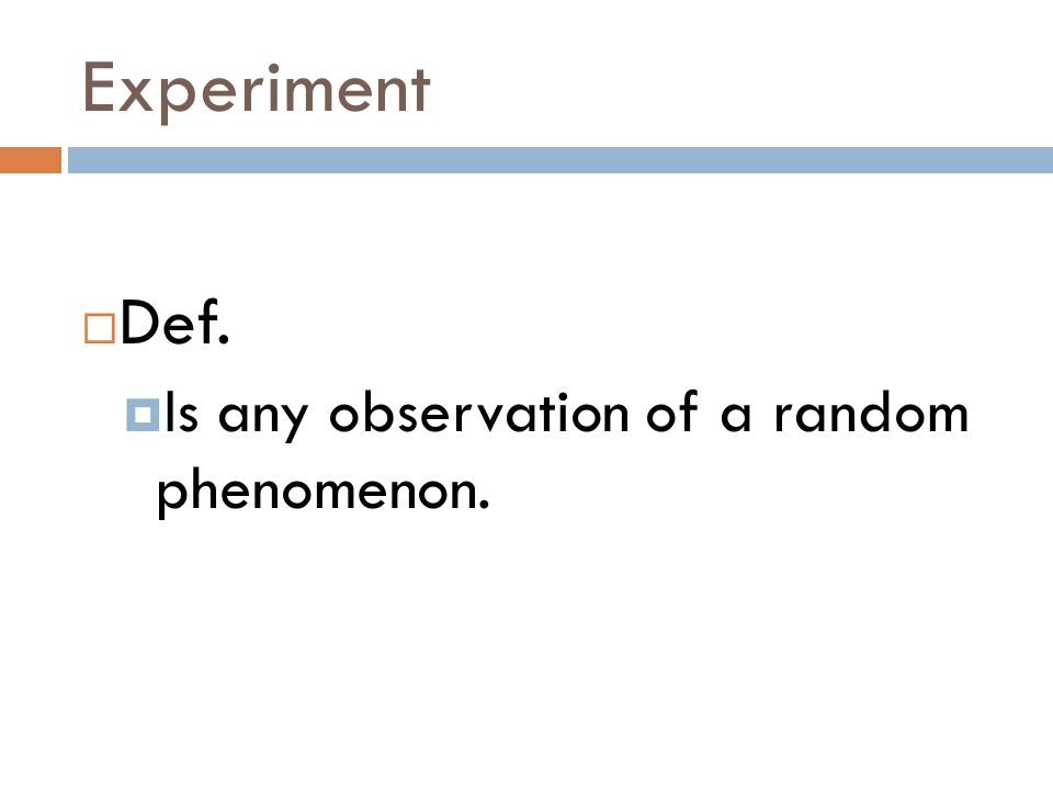 Experiment  Def.  Is any observation of a random phenomenon.
