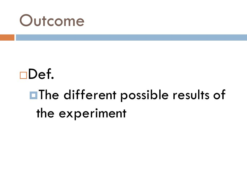 Outcome  Def.  The different possible results of the experiment