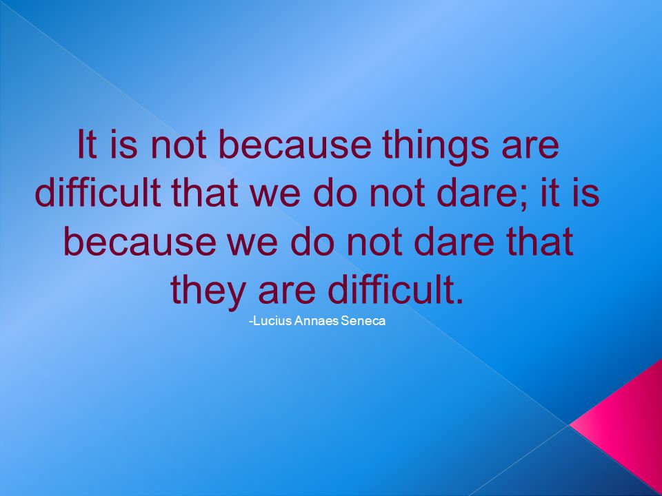 It is not because things are difficult that we do not dare; it is because we do not dare that they are difficult.