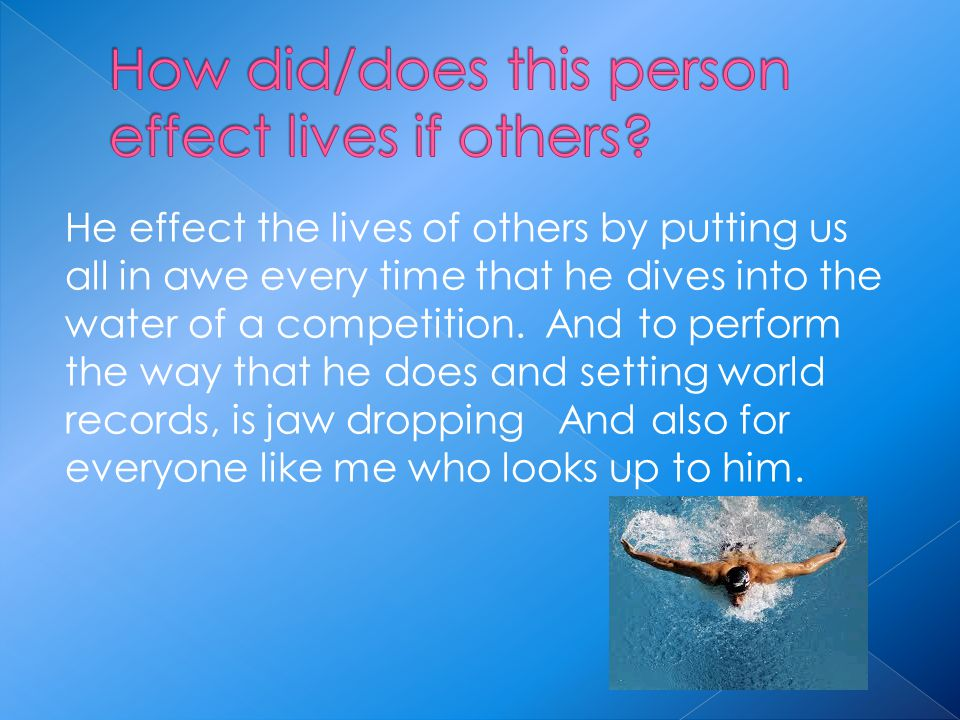 He effect the lives of others by putting us all in awe every time that he dives into the water of a competition.