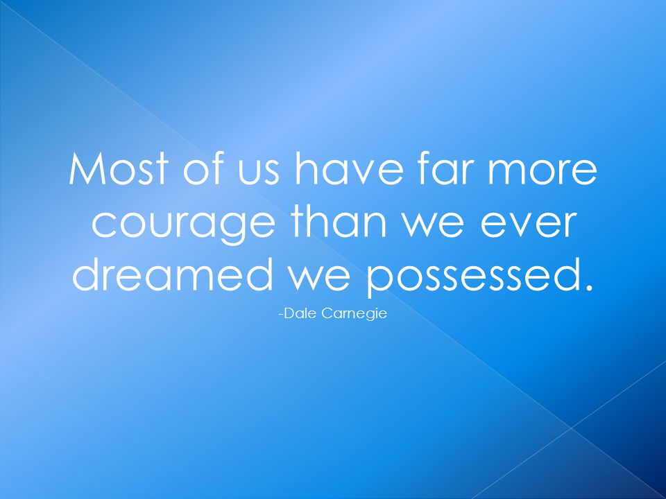 Most of us have far more courage than we ever dreamed we possessed. -Dale Carnegie