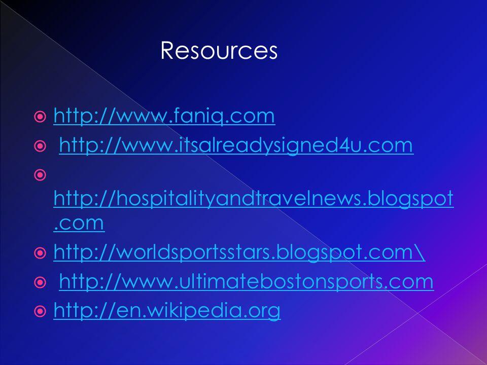  http://www.faniq.com http://www.faniq.com  http://www.itsalreadysigned4u.comhttp://www.itsalreadysigned4u.com  http://hospitalityandtravelnews.blogspot.com http://hospitalityandtravelnews.blogspot.com  http://worldsportsstars.blogspot.com\ http://worldsportsstars.blogspot.com\  http://www.ultimatebostonsports.comhttp://www.ultimatebostonsports.com  http://en.wikipedia.org http://en.wikipedia.org Resources
