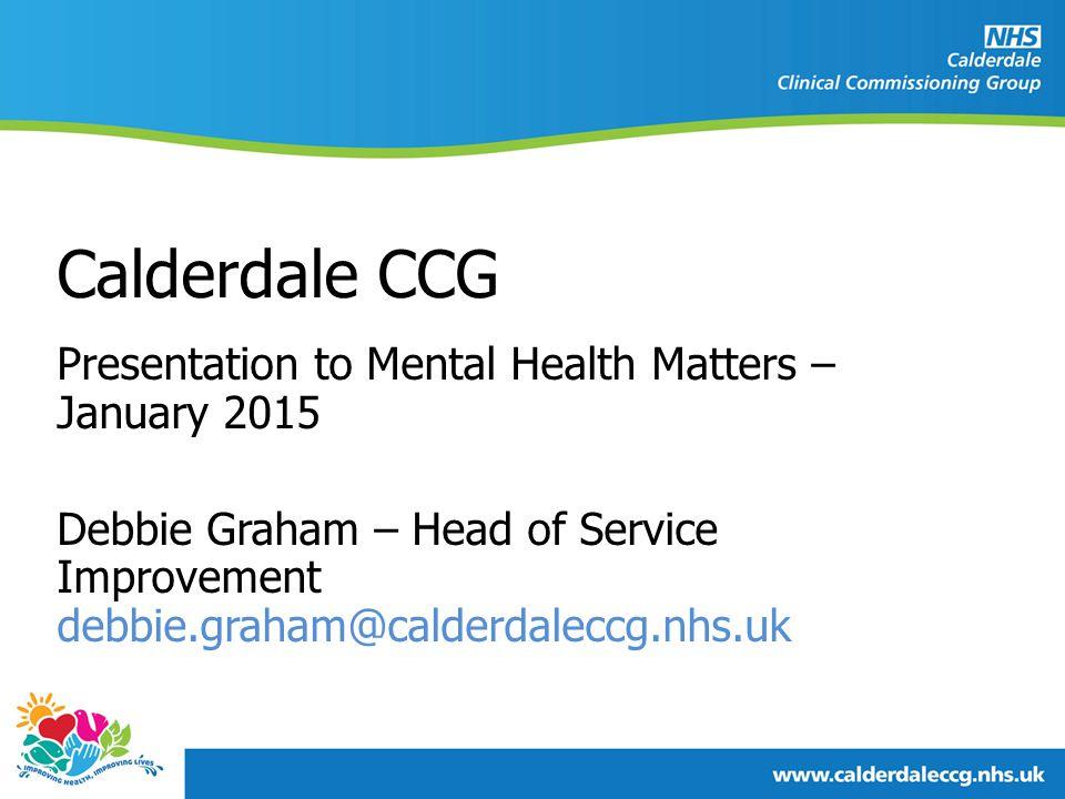 Presentation to Mental Health Matters – January 2015 Debbie Graham – Head of Service Improvement debbie.graham@calderdaleccg.nhs.uk Calderdale CCG