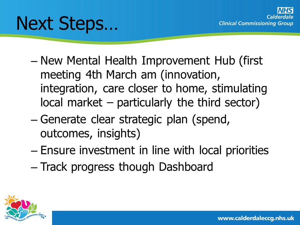 Next Steps… – New Mental Health Improvement Hub (first meeting 4th March am (innovation, integration, care closer to home, stimulating local market – particularly the third sector) – Generate clear strategic plan (spend, outcomes, insights) – Ensure investment in line with local priorities – Track progress though Dashboard