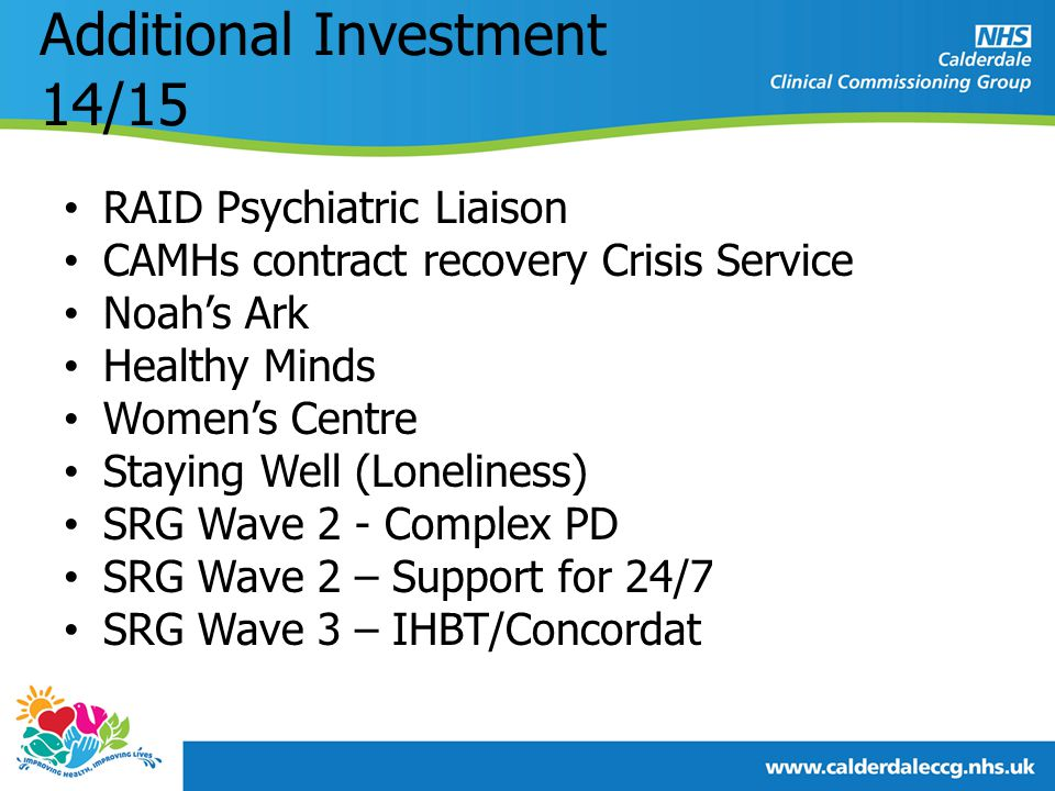Additional Investment 14/15 RAID Psychiatric Liaison CAMHs contract recovery Crisis Service Noah's Ark Healthy Minds Women's Centre Staying Well (Loneliness) SRG Wave 2 - Complex PD SRG Wave 2 – Support for 24/7 SRG Wave 3 – IHBT/Concordat