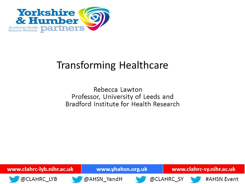 ww.yhahsn.org.uk Transforming Healthcare Rebecca Lawton Professor, University of Leeds and Bradford Institute for Health Research @CLAHRC_LYB@YHANSNP@CLAHRC_SY#AHSN Event www.clahrc-lyb.nihr.ac.ukwww.yhahsn.org.ukwww.clahrc-sy.nihr.ac.uk @CLAHRC_LYB@AHSN_YandH @CLAHRC_SY#AHSN Event