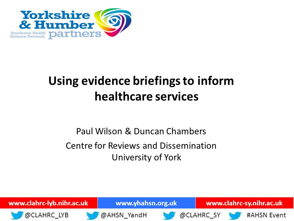 ww.yhahsn.org.uk Using evidence briefings to inform healthcare services Paul Wilson & Duncan Chambers Centre for Reviews and Dissemination University of York @CLAHRC_LYB@YHANSNP@CLAHRC_SY#AHSN Event www.clahrc-lyb.nihr.ac.ukwww.yhahsn.org.ukwww.clahrc-sy.nihr.ac.uk @CLAHRC_LYB@AHSN_YandH @CLAHRC_SY#AHSN Event