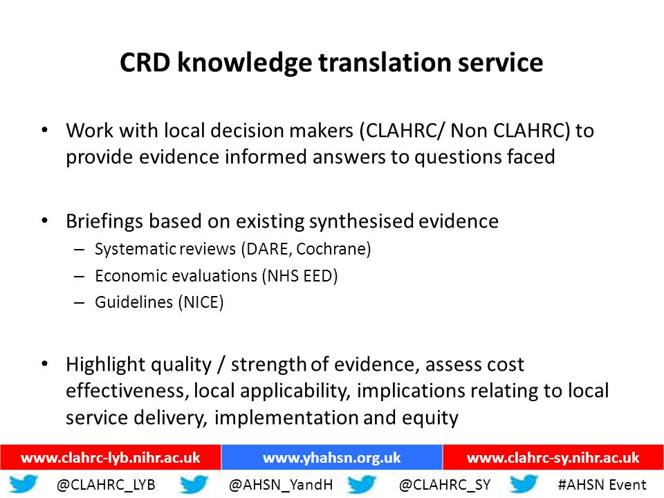 ww.yhahsn.org.uk CRD knowledge translation service Work with local decision makers (CLAHRC/ Non CLAHRC) to provide evidence informed answers to questions faced Briefings based on existing synthesised evidence – Systematic reviews (DARE, Cochrane) – Economic evaluations (NHS EED) – Guidelines (NICE) Highlight quality / strength of evidence, assess cost effectiveness, local applicability, implications relating to local service delivery, implementation and equity www.clahrc-lyb.nihr.ac.ukwww.yhahsn.org.ukwww.clahrc-sy.nihr.ac.uk @CLAHRC_LYB@AHSN_YandH @CLAHRC_SY#AHSN Event