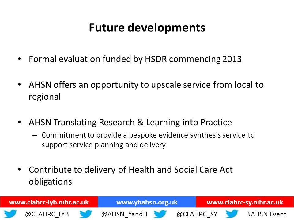 ww.yhahsn.org.uk Future developments Formal evaluation funded by HSDR commencing 2013 AHSN offers an opportunity to upscale service from local to regional AHSN Translating Research & Learning into Practice – Commitment to provide a bespoke evidence synthesis service to support service planning and delivery Contribute to delivery of Health and Social Care Act obligations www.clahrc-lyb.nihr.ac.ukwww.yhahsn.org.ukwww.clahrc-sy.nihr.ac.uk @CLAHRC_LYB@AHSN_YandH @CLAHRC_SY#AHSN Event