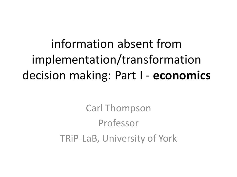 information absent from implementation/transformation decision making: Part I - economics Carl Thompson Professor TRiP-LaB, University of York