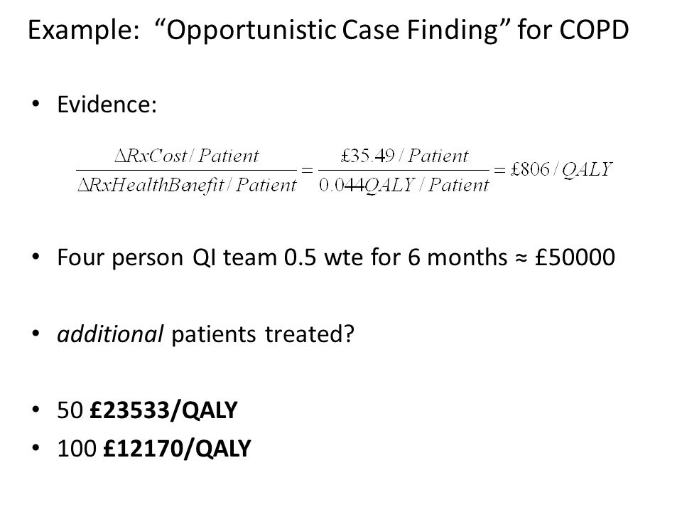 Example: Opportunistic Case Finding for COPD Evidence: Four person QI team 0.5 wte for 6 months ≈ £50000 additional patients treated.