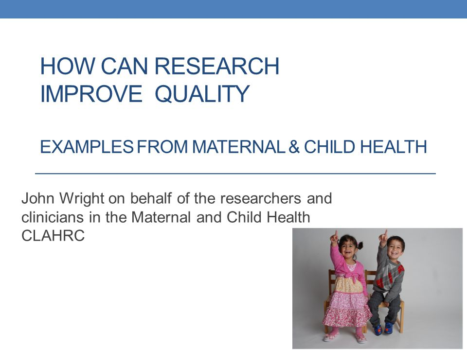 HOW CAN RESEARCH IMPROVE QUALITY EXAMPLES FROM MATERNAL & CHILD HEALTH John Wright on behalf of the researchers and clinicians in the Maternal and Child Health CLAHRC