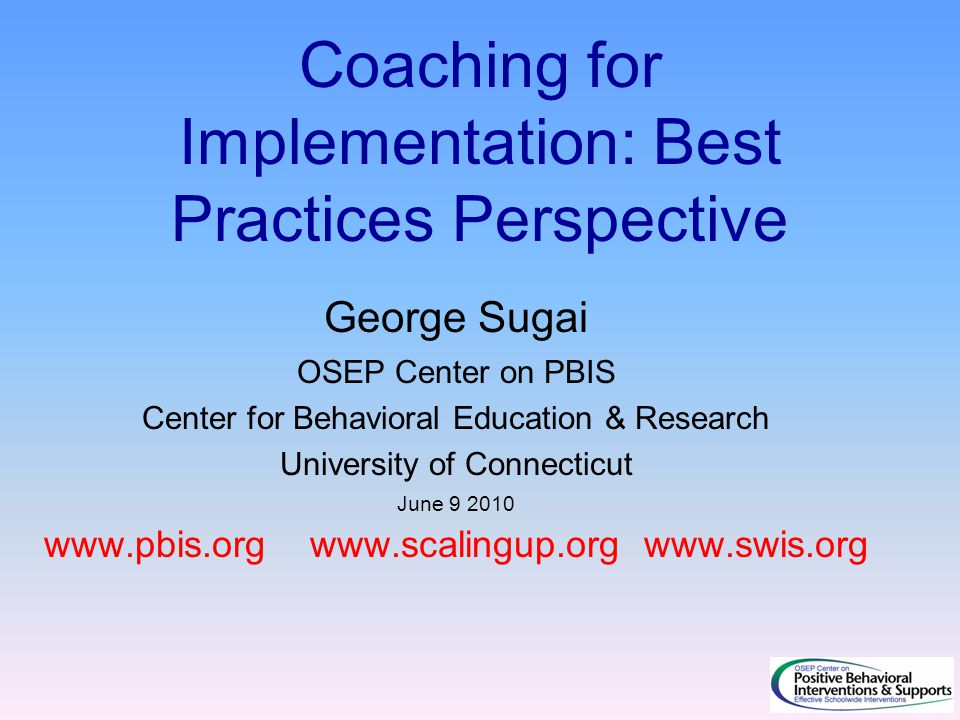 Coaching for Implementation: Best Practices Perspective George Sugai OSEP Center on PBIS Center for Behavioral Education & Research University of Connecticut June 9 2010 www.pbis.org www.scalingup.org www.swis.org