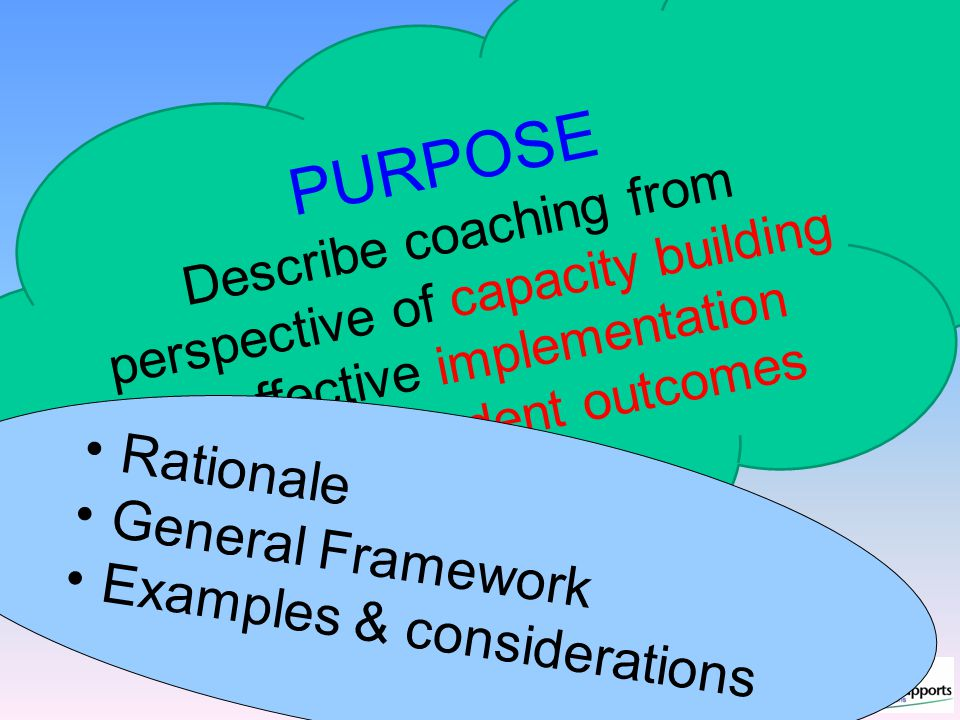 PURPOSE Describe coaching from perspective of capacity building & effective implementation fidelity & student outcomes Rationale General Framework Examples & considerations
